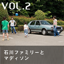 VOL2「石川ファミリーとマディソン」